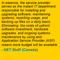 In essence, the service provider serves as the instant IT department, responsible for installing and upgrading software, maintaining systems, reporting usage, and backing up files on a daily basis. Eliminating the costs of upfront software investment, hardware upgrades, and ongoing systems maintenance by using an Application Service Provider (ASP) means more budget will be available. - NET Stuff (Canada)
